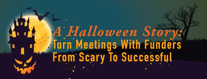 A Halloween Story: Turn Meetings With Funders From Scary To Successful